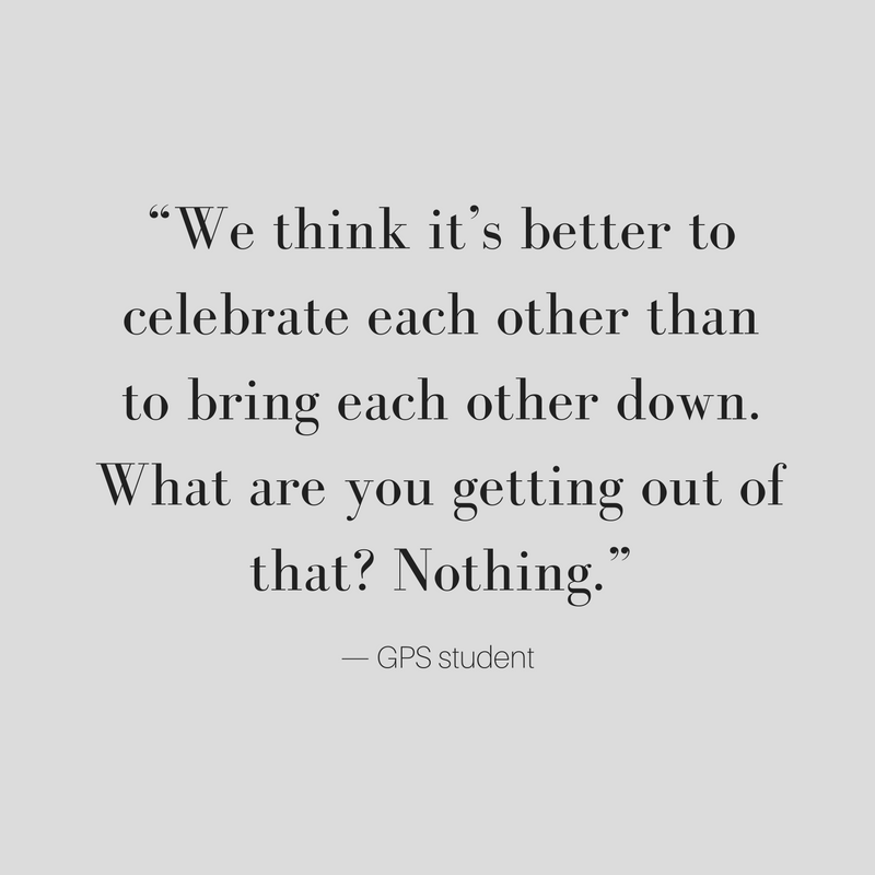 We think it's better to celebrate each other than to bring each other down. What are you getting out of that? Nothing. GPS student