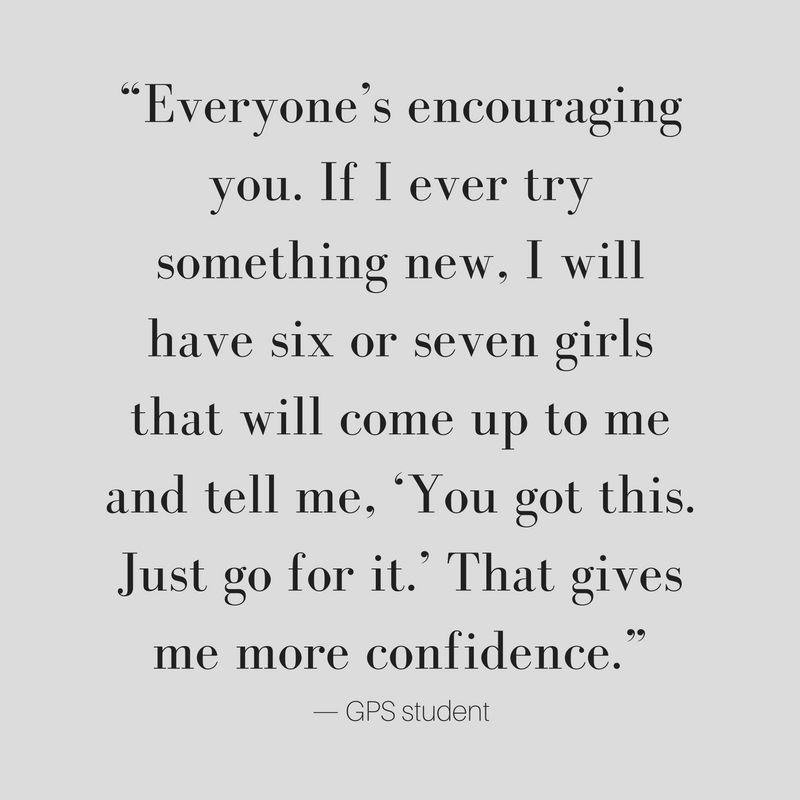 Everyone's encouraging you. If I ever try something new, I will have six or seven girls that will come up to me and tell me, 'You got this. Just go for it.' That gives me more confidence. GPS student