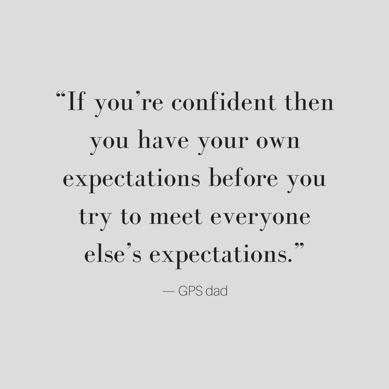 If you're confident then you have your own expectations before you try to meet everyone else's expectations. GPS dad