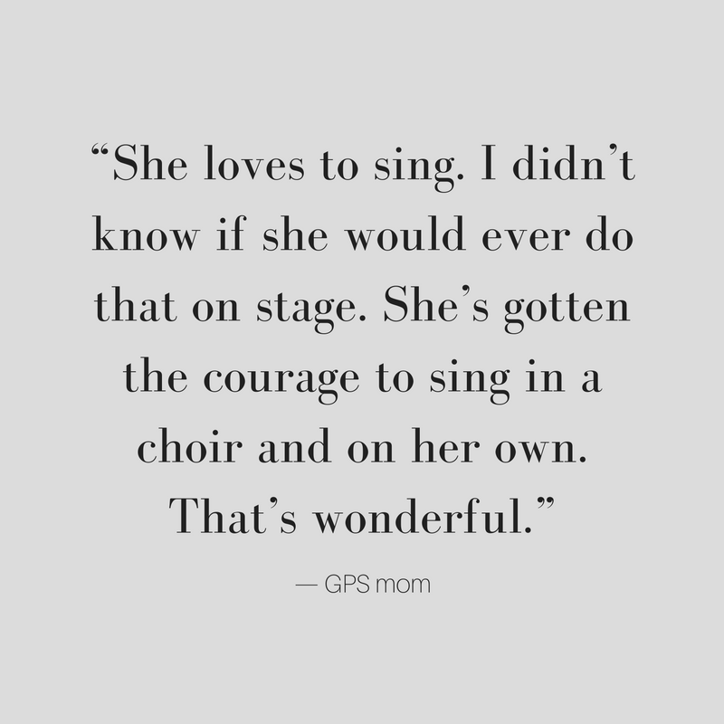 She loves to sing. I didn't know if she would ever do that on stage. She's gotten the courage to sing in a choir and on her own. That's wonderful. GPS mom