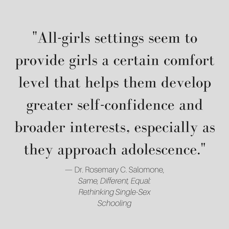 All-girls settings seem to provide girls a certain comfort level that helps them develop greater self-confidence and broader interests, especially as they approach adolescence. Dr. Rosemary C. Salomone, Same, Different, Equal: Rethinking Single-Sex Schooling