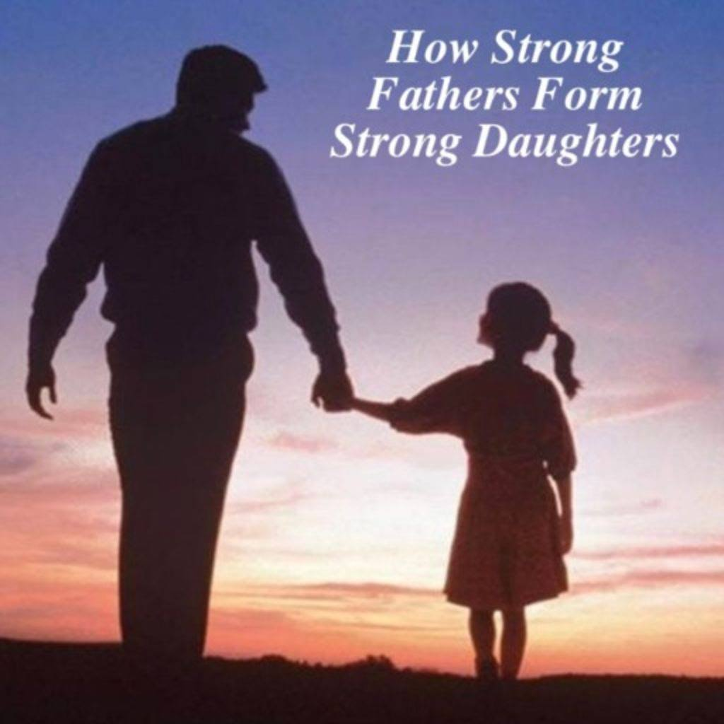 How Strong Fathers Form Strong Daughters