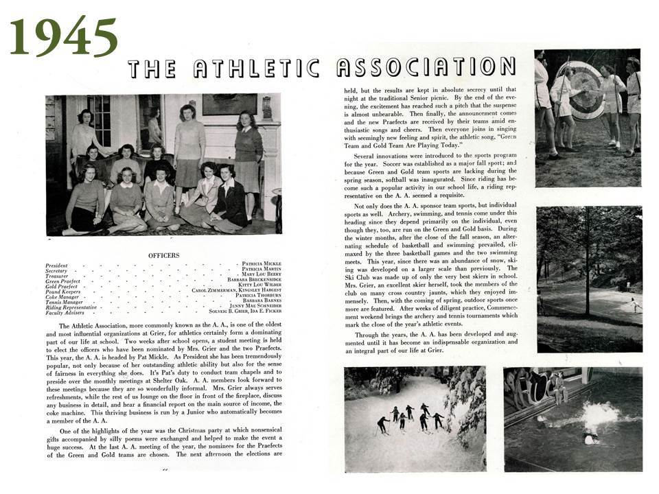 "A detailed article in the 1945 yearbook provides insight to the Athletic Association, something unfamiliar to today's Grier student body.  The article states that ""the Athletic Association, more commonly known as the A.A., is one of the oldest and most influential organizations at Grier, for athletics certainly form a dominating part of our life at school."""
